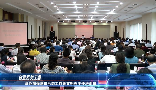 省直机关工委:举办加强意识形态工作暨文明办主任培训班